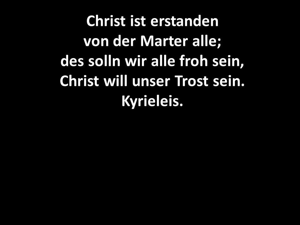 Christ ist erstanden von der Marter alle; des solln wir alle froh sein, Christ will unser Trost sein. Kyrieleis.