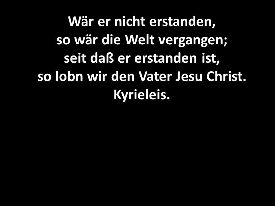 Wär er nicht erstanden, so wär die Welt vergangen; seit daß er erstanden ist, so lobn wir den Vater Jesu Christ. Kyrieleis.