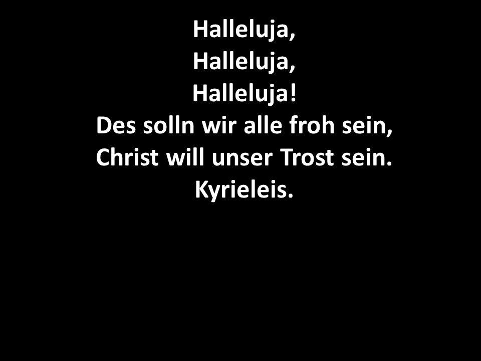 Halleluja, Halleluja, Halleluja! Des solln wir alle froh sein, Christ will unser Trost sein. Kyrieleis.