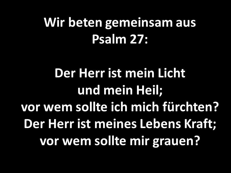 Wir beten gemeinsam aus Psalm 27: Der Herr ist mein Licht und mein Heil; vor wem sollte ich mich fürchten? Der Herr ist meines Lebens Kraft; vor wem s