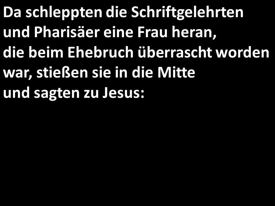 Da schleppten die Schriftgelehrten und Pharisäer eine Frau heran, die beim Ehebruch überrascht worden war, stießen sie in die Mitte und sagten zu Jesu