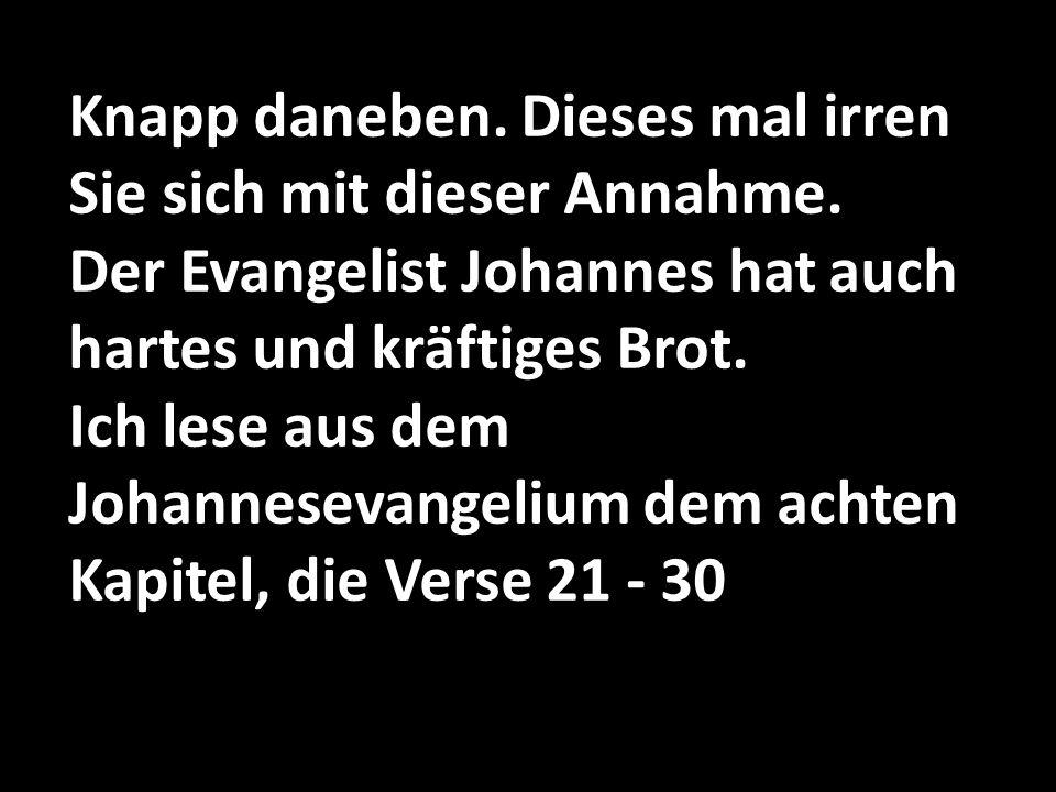 Knapp daneben. Dieses mal irren Sie sich mit dieser Annahme. Der Evangelist Johannes hat auch hartes und kräftiges Brot. Ich lese aus dem Johannesevan