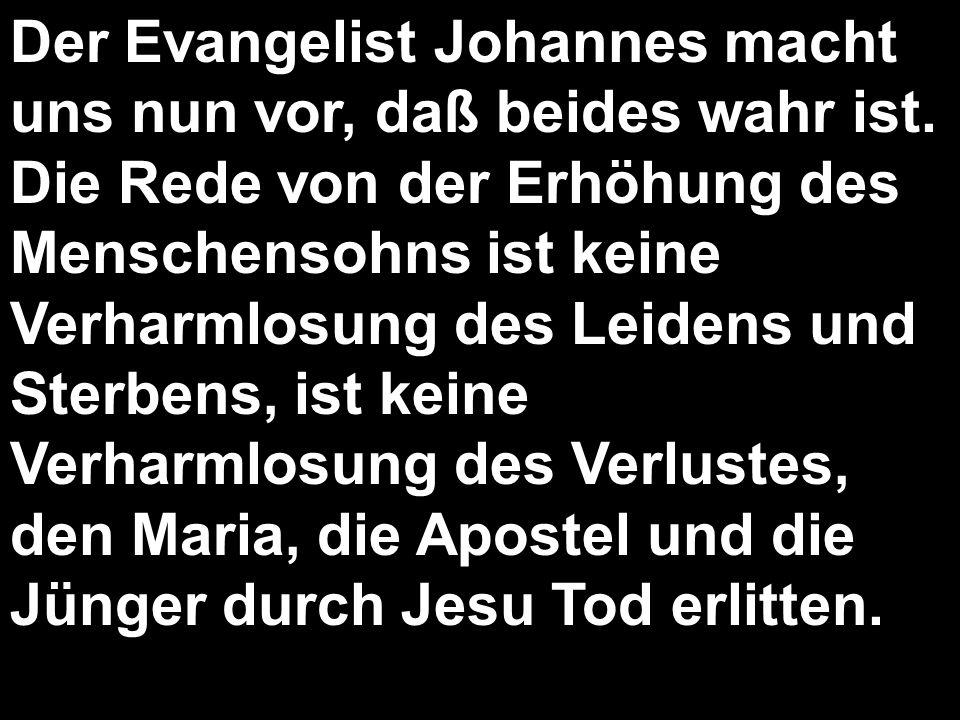 Der Evangelist Johannes macht uns nun vor, daß beides wahr ist. Die Rede von der Erhöhung des Menschensohns ist keine Verharmlosung des Leidens und St