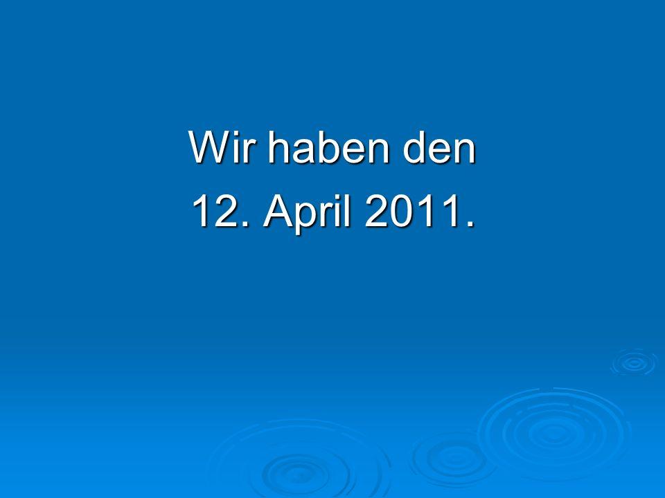 Wir haben den 12. April 2011.
