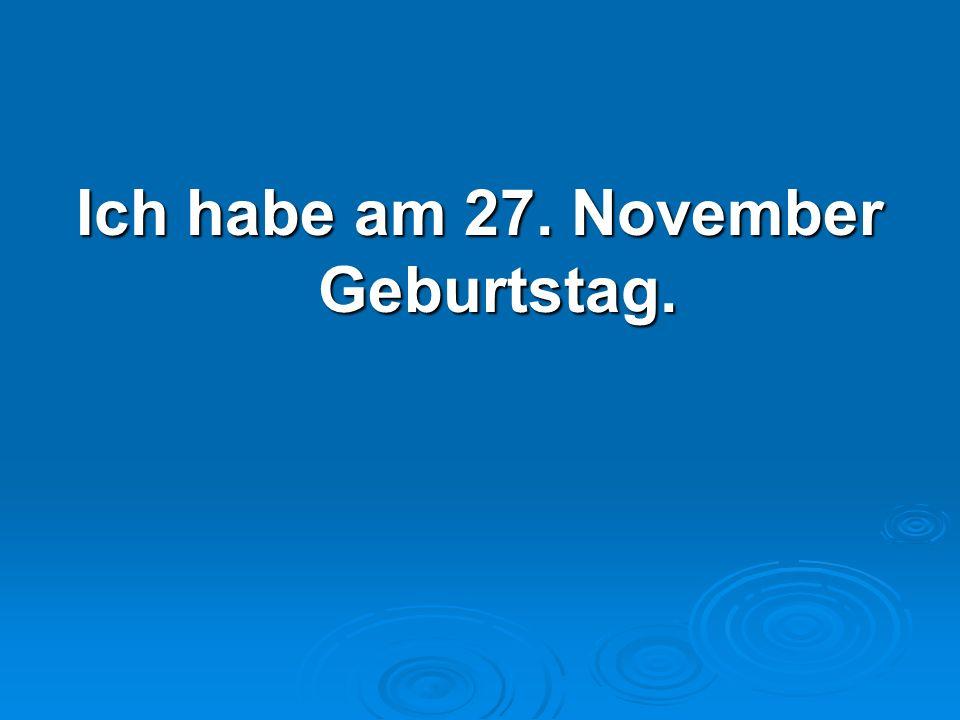 Ich habe am 27. November Geburtstag.