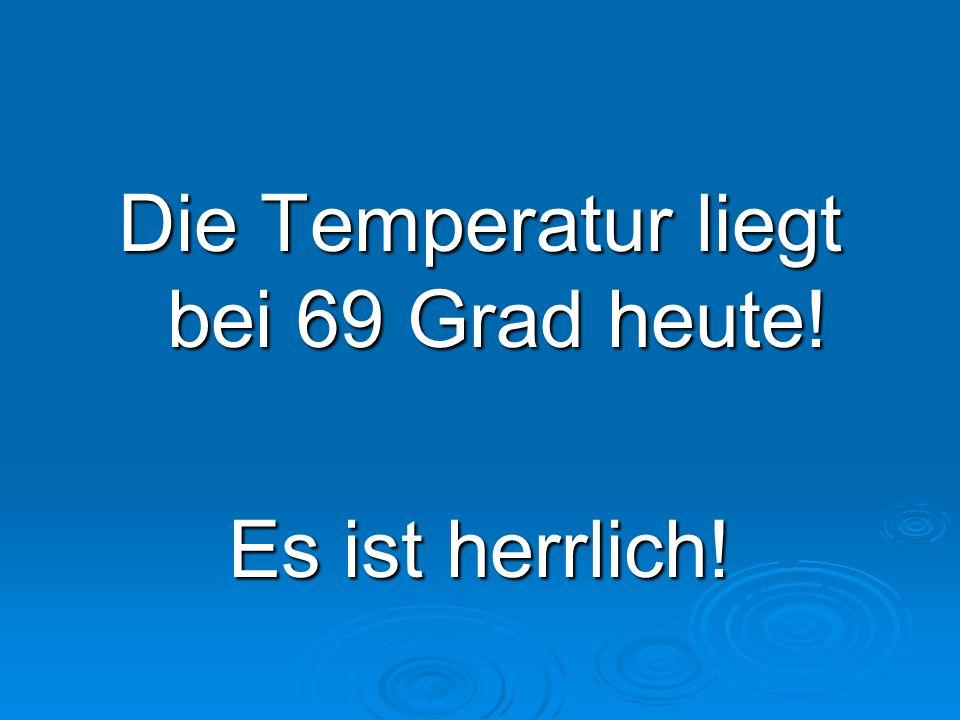 Die Temperatur liegt bei 69 Grad heute! Es ist herrlich!