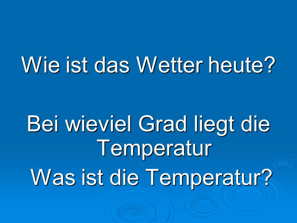 Wie ist das Wetter heute? Bei wieviel Grad liegt die Temperatur Was ist die Temperatur? Was ist die Temperatur?
