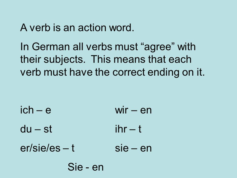 A verb is an action word. In German all verbs must agree with their subjects. This means that each verb must have the correct ending on it. ich – e wi