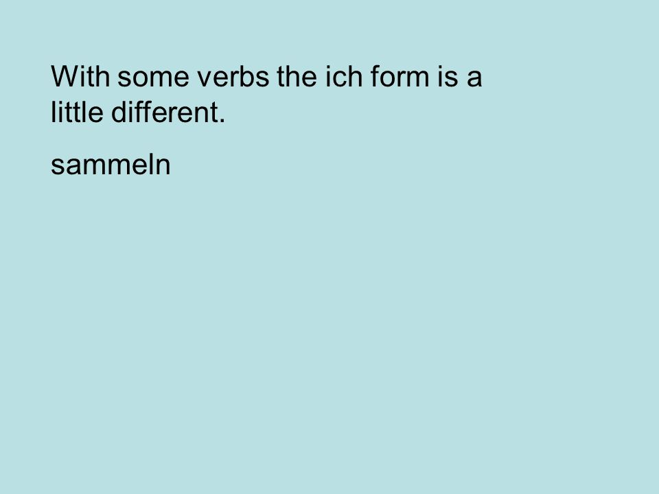 With some verbs the ich form is a little different. sammeln