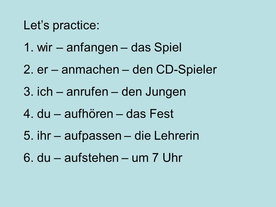 Lets practice: 1. wir – anfangen – das Spiel 2. er – anmachen – den CD-Spieler 3. ich – anrufen – den Jungen 4. du – aufhören – das Fest 5. ihr – aufp