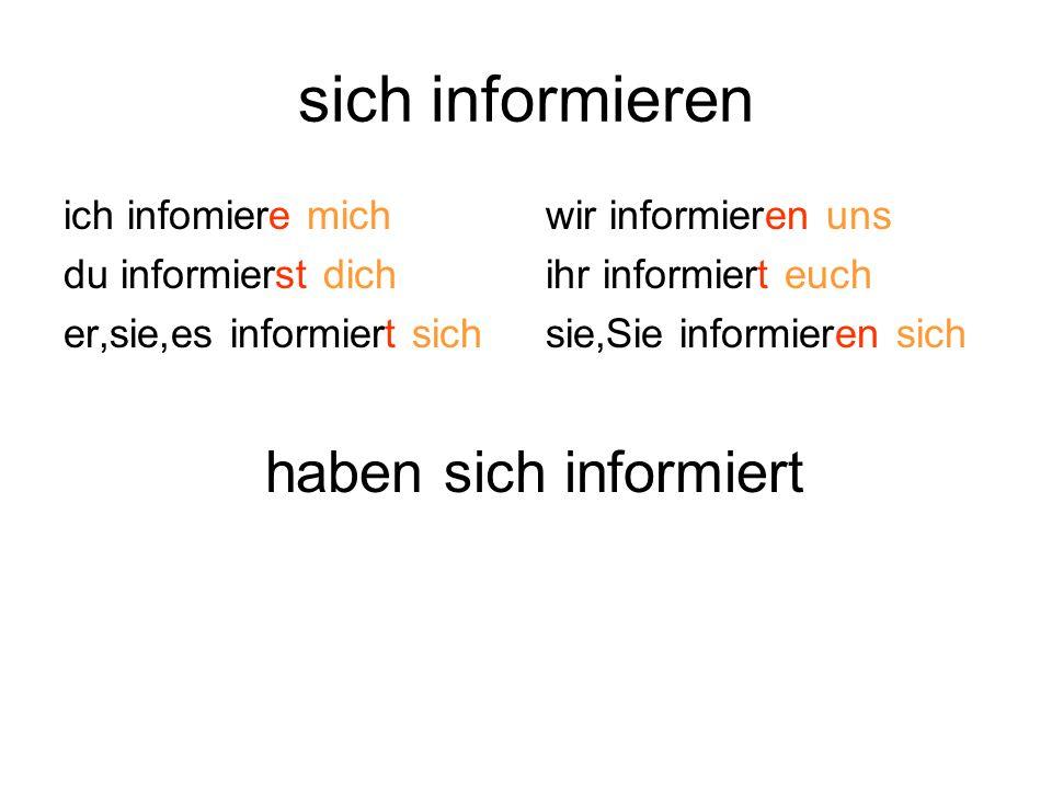 sich informieren ich infomiere mich du informierst dich er,sie,es informiert sich wir informieren uns ihr informiert euch sie,Sie informieren sich haben sich informiert