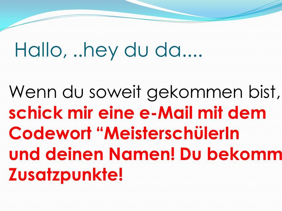 Hallo,..hey du da.... Wenn du soweit gekommen bist, schick mir eine e-Mail mit dem Codewort MeisterschülerIn und deinen Namen! Du bekommst Zusatzpunkt