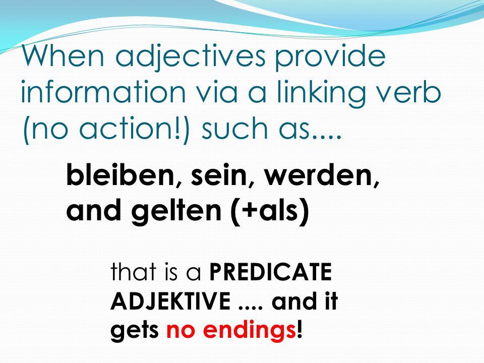 When adjectives provide information via a linking verb (no action!) such as.... bleiben, sein, werden, and gelten (+als) that is a PREDICATE ADJEKTIVE