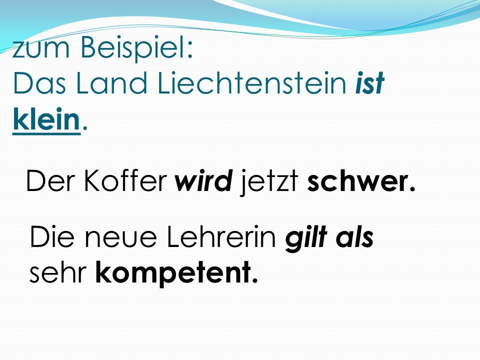 zum Beispiel: Das Land Liechtenstein ist klein. Der Koffer wird jetzt schwer. Die neue Lehrerin gilt als sehr kompetent.