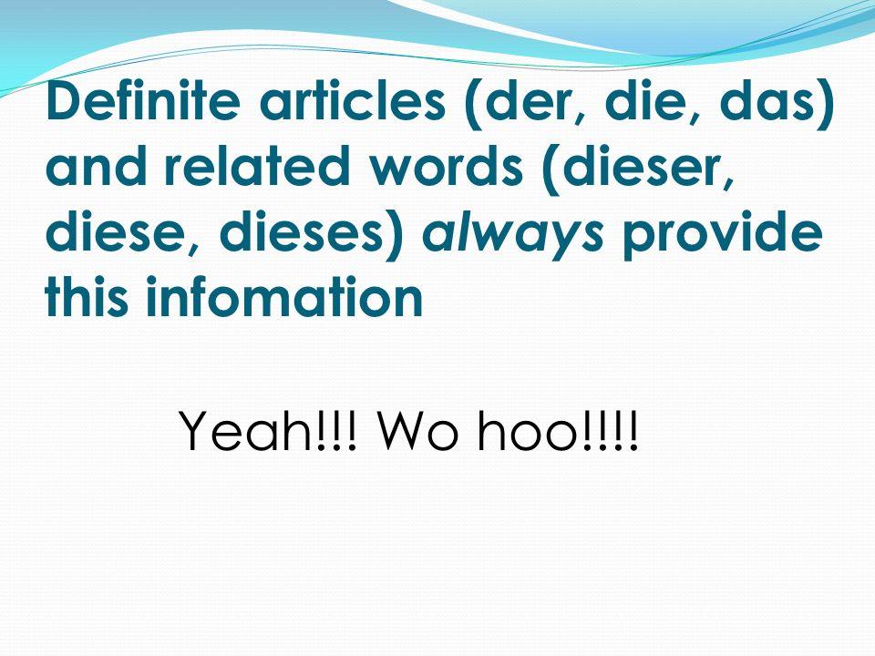 Definite articles (der, die, das) and related words (dieser, diese, dieses) always provide this infomation Yeah!!! Wo hoo!!!!