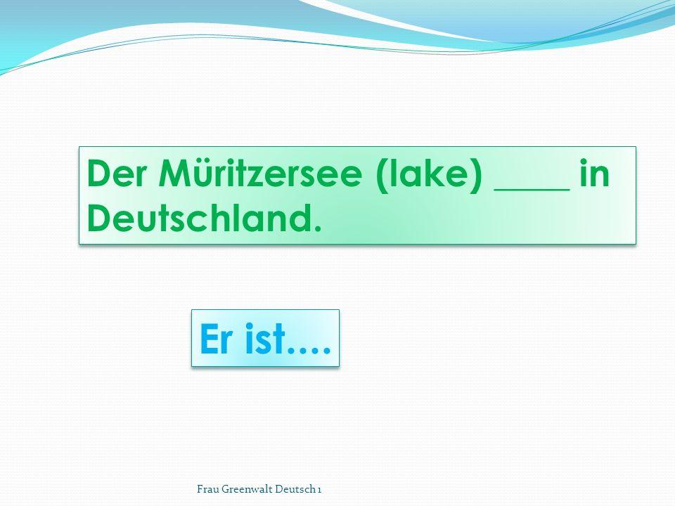 Er ist.... Der Müritzersee (lake) ____ in Deutschland. Frau Greenwalt Deutsch 1