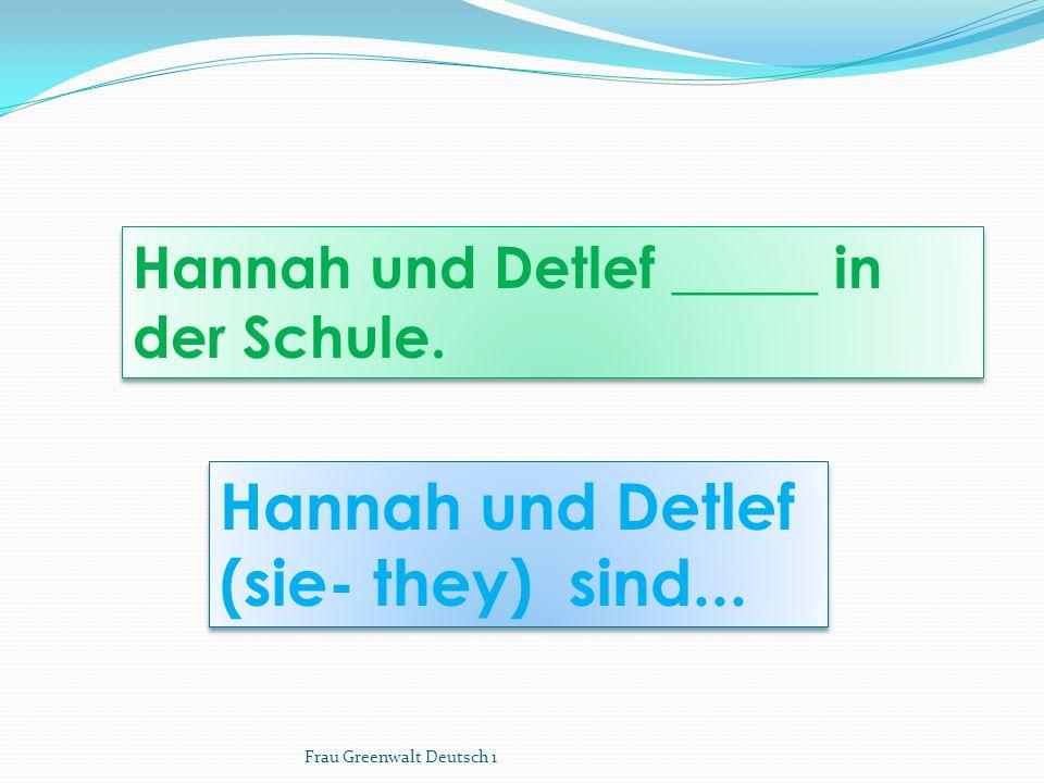 Hannah und Detlef (sie- they) sind... Hannah und Detlef (sie- they) sind... Hannah und Detlef _____ in der Schule. Frau Greenwalt Deutsch 1