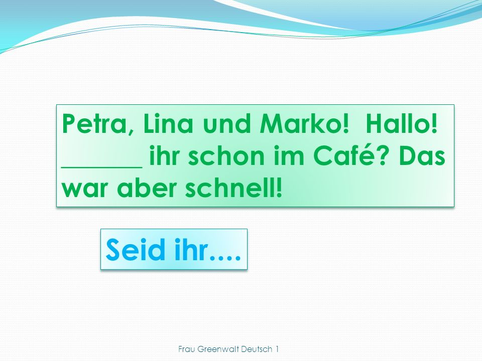 Seid ihr.... Petra, Lina und Marko! Hallo! ______ ihr schon im Café? Das war aber schnell! Frau Greenwalt Deutsch 1