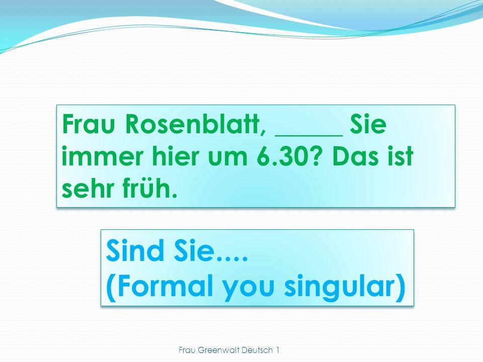 Sind Sie.... (Formal you singular) Sind Sie.... (Formal you singular) Frau Rosenblatt, _____ Sie immer hier um 6.30? Das ist sehr früh. Frau Greenwalt