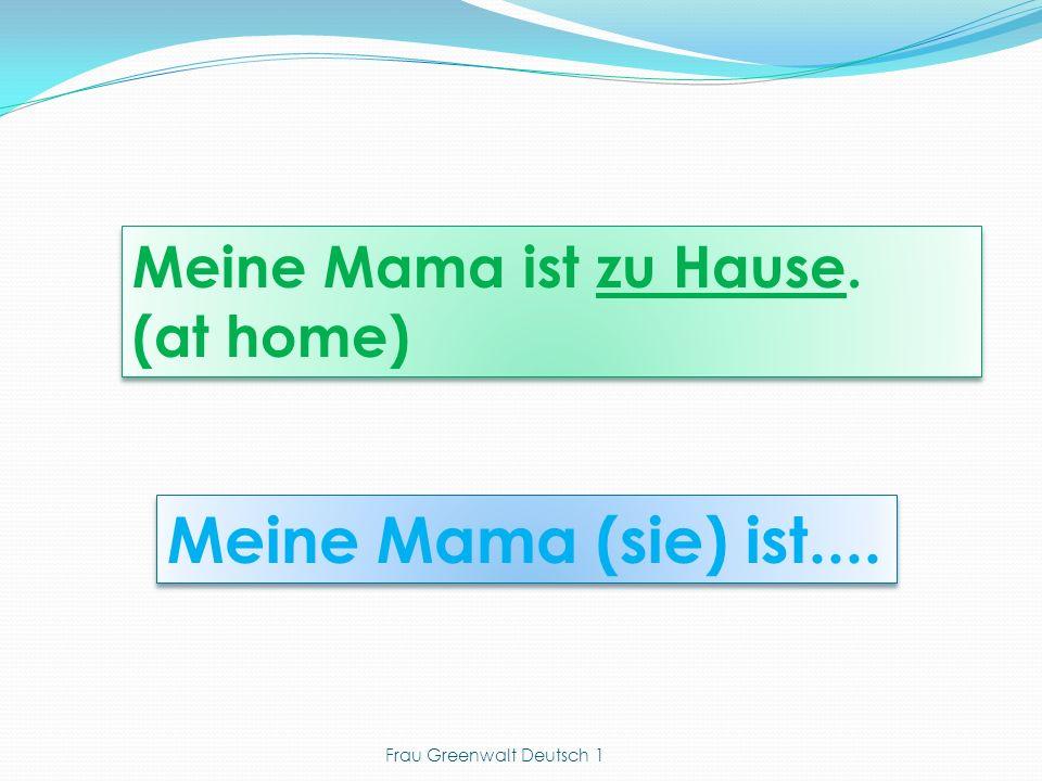 Meine Mama (sie) ist.... Meine Mama ist zu Hause. (at home) Meine Mama ist zu Hause. (at home) Frau Greenwalt Deutsch 1