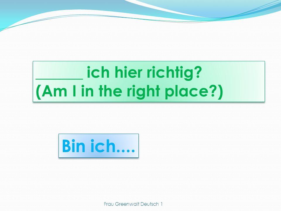 Bin ich.... ______ ich hier richtig? (Am I in the right place?) ______ ich hier richtig? (Am I in the right place?) Frau Greenwalt Deutsch 1