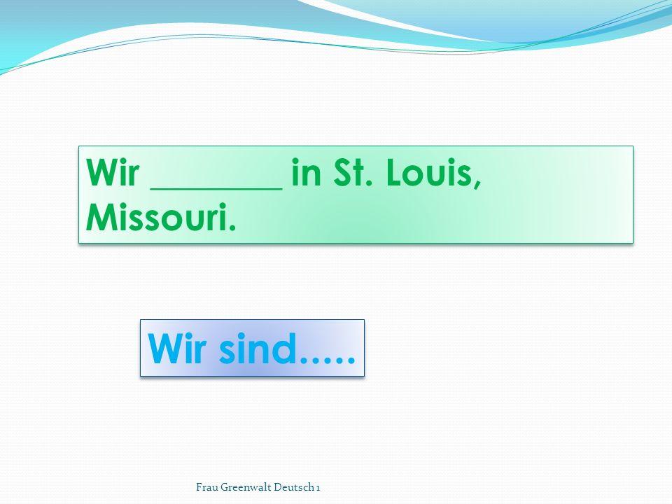 Wir sind..... Wir _______ in St. Louis, Missouri. Frau Greenwalt Deutsch 1