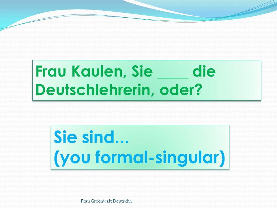 Sie sind... (you formal-singular) Sie sind... (you formal-singular) Frau Kaulen, Sie ____ die Deutschlehrerin, oder? Frau Greenwalt Deutsch 1