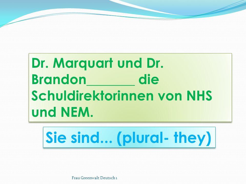 Sie sind... (plural- they) Dr. Marquart und Dr. Brandon_______ die Schuldirektorinnen von NHS und NEM. Frau Greenwalt Deutsch 1