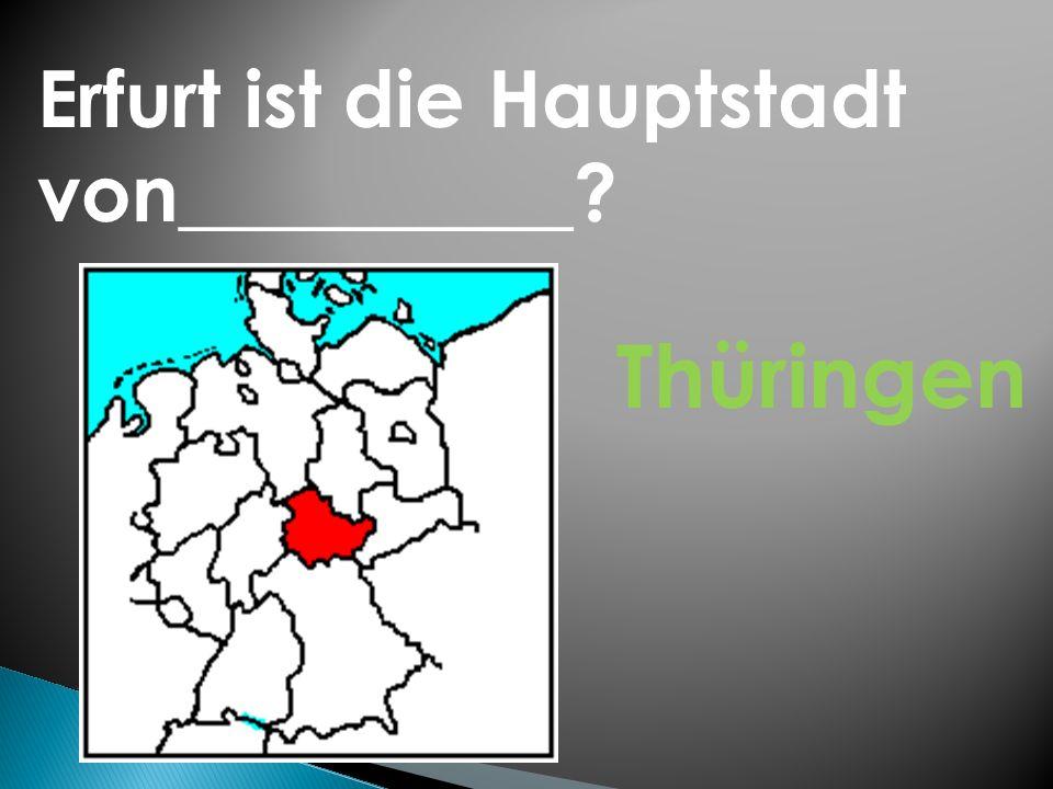 Erfurt ist die Hauptstadt von__________? Thüringen