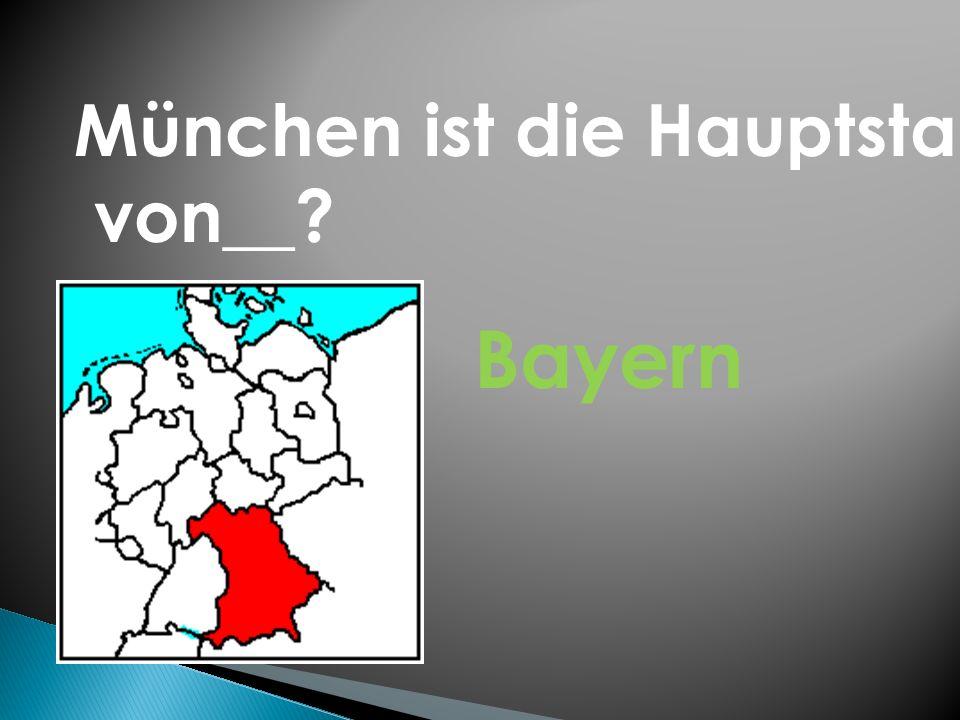 München ist die Hauptstadt von__? Bayern