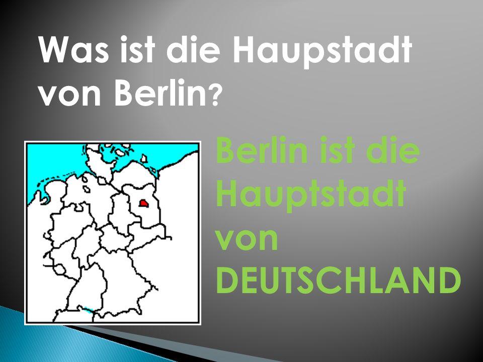 Was ist die Haupstadt von Berlin ? Berlin ist die Hauptstadt von DEUTSCHLAND