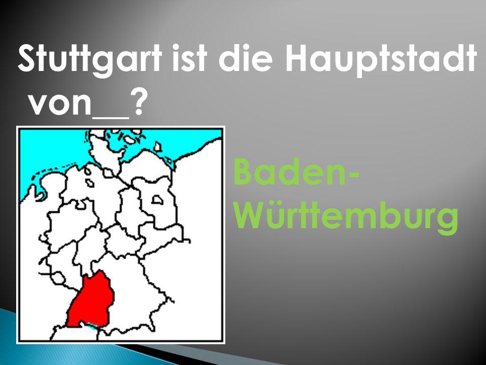 Stuttgart ist die Hauptstadt von__? Baden- Württemburg