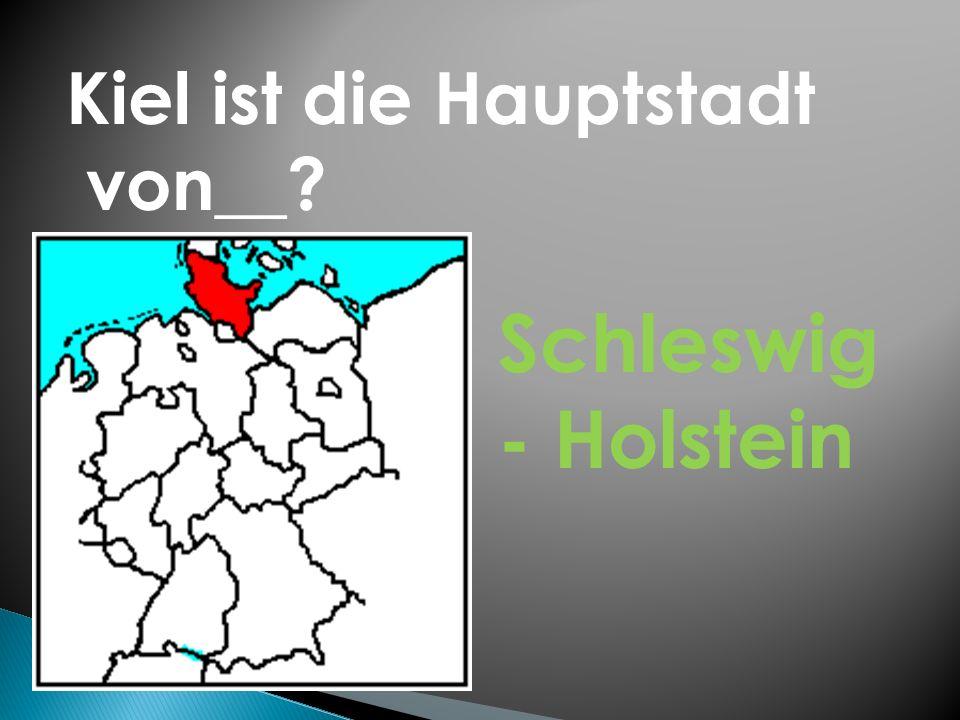 Kiel ist die Hauptstadt von__? Schleswig - Holstein