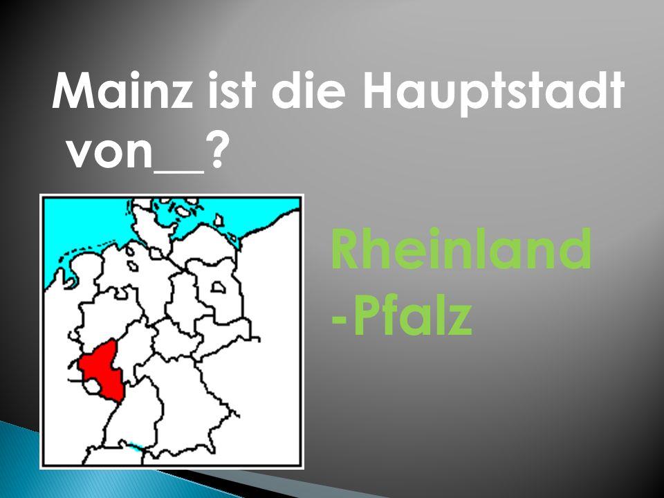 Mainz ist die Hauptstadt von__? Rheinland -Pfalz