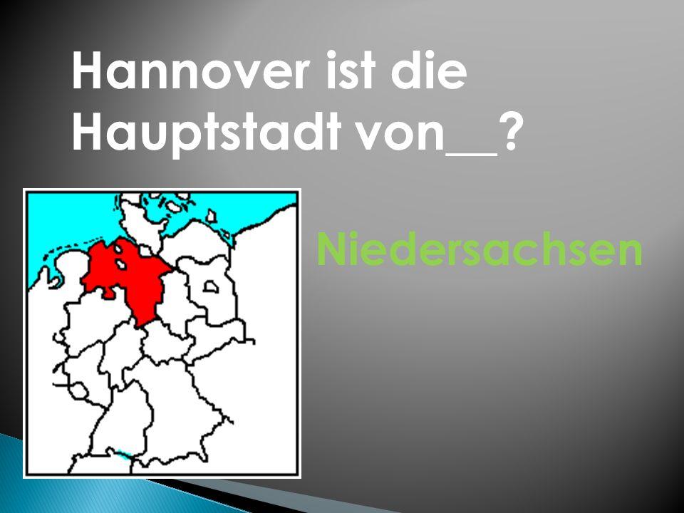 Hannover ist die Hauptstadt von__? Niedersachsen