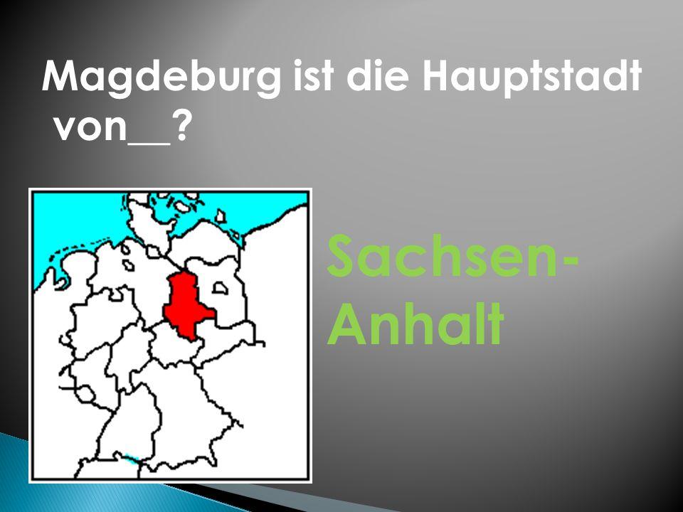 Magdeburg ist die Hauptstadt von__? Sachsen- Anhalt