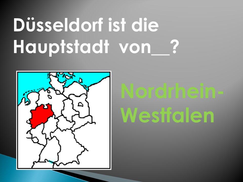 Düsseldorf ist die Hauptstadt von__? Nordrhein- Westfalen