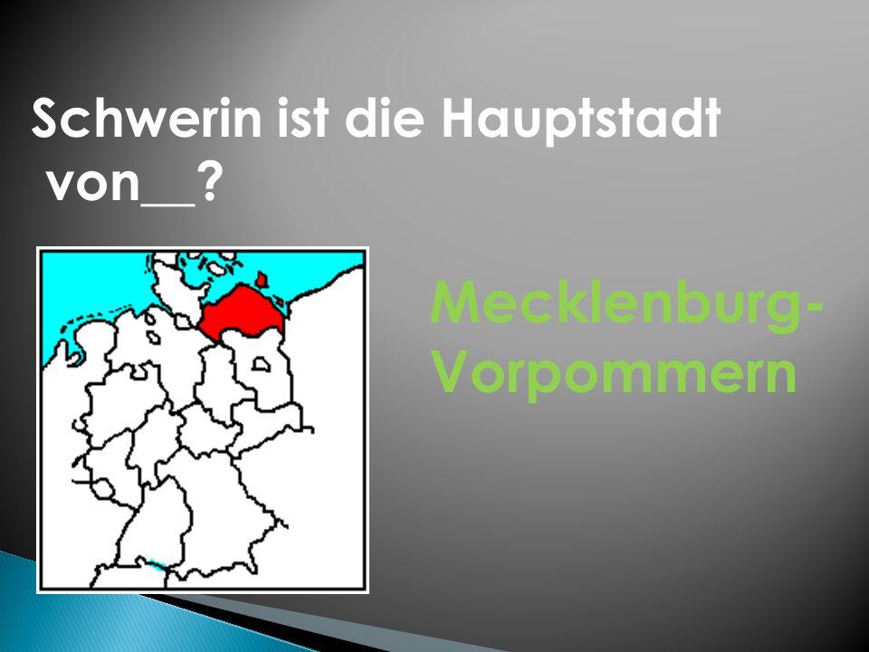 Schwerin ist die Hauptstadt von__? Mecklenburg- Vorpommern