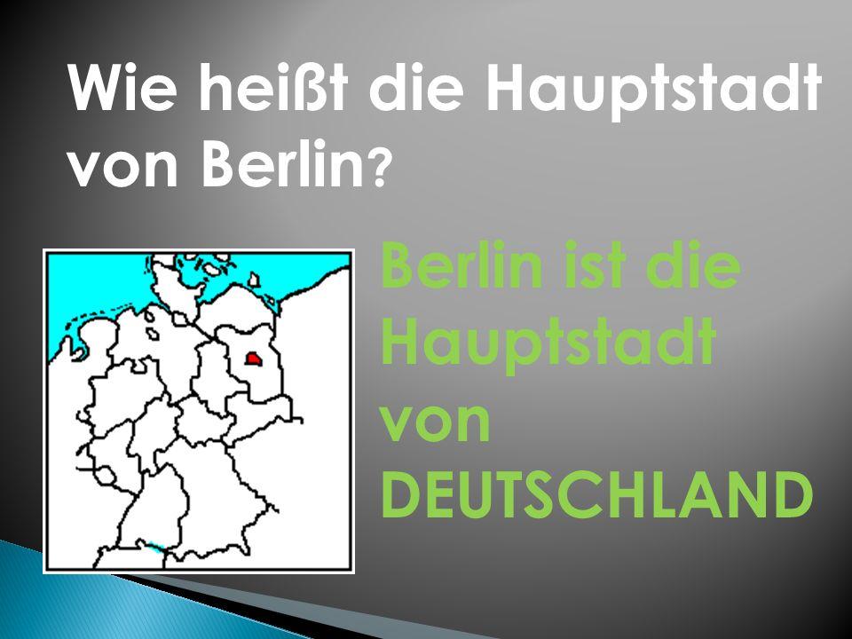 Wie heißt die Hauptstadt von Berlin ? Berlin ist die Hauptstadt von DEUTSCHLAND