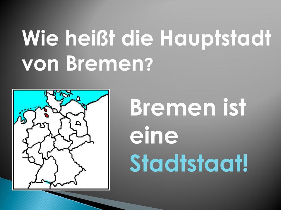 Wie heißt die Hauptstadt von Bremen ? Bremen ist eine Stadtstaat!