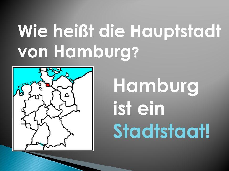Wie heißt die Hauptstadt von Hamburg ? Hamburg ist ein Stadtstaat!