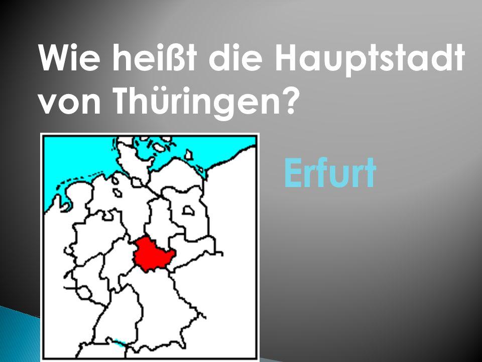 Wie heißt die Hauptstadt von Thüringen? Erfurt