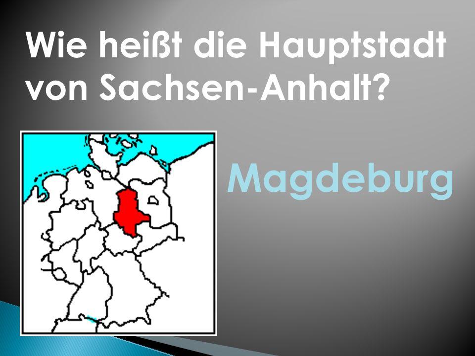 Wie heißt die Hauptstadt von Sachsen-Anhalt? Magdeburg