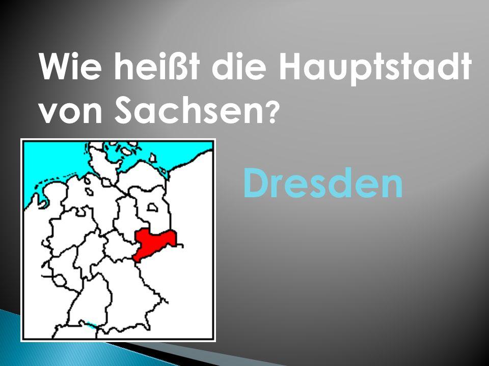 Wie heißt die Hauptstadt von Sachsen ? Dresden
