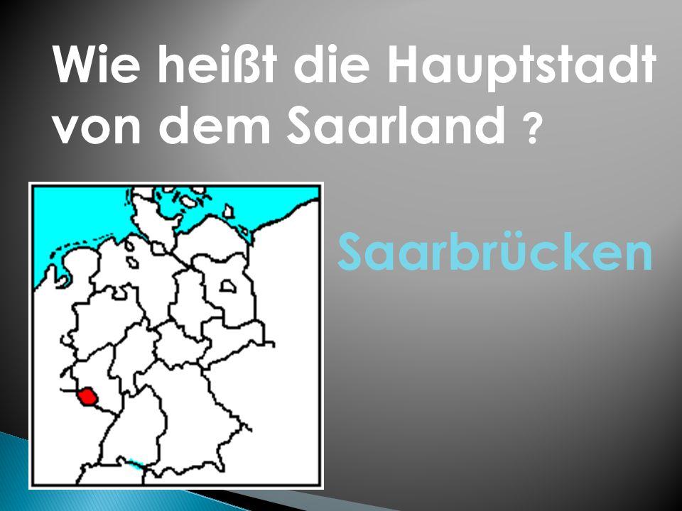 Wie heißt die Hauptstadt von dem Saarland ? Saarbrücken