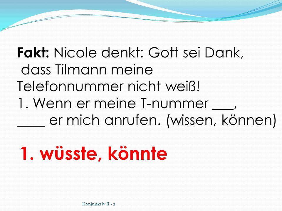 1. wüsste, könnte Fakt: Nicole denkt: Gott sei Dank, dass Tilmann meine Telefonnummer nicht weiß! 1. Wenn er meine T-nummer ___, ____ er mich anrufen.