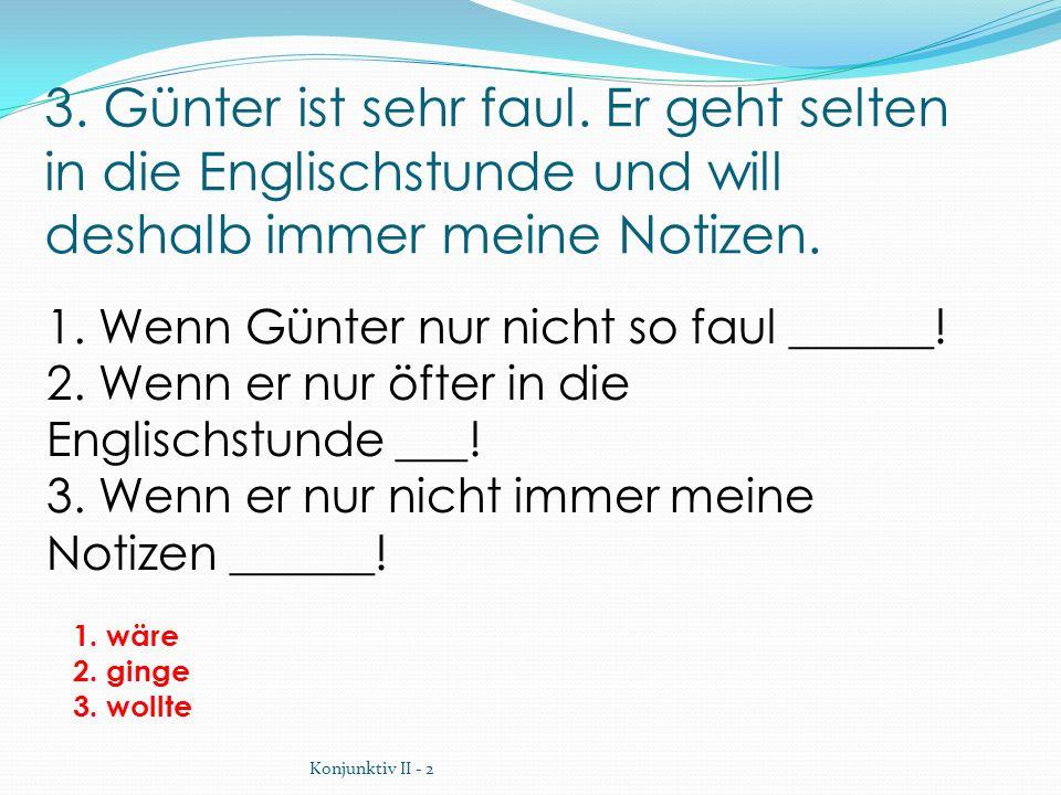 3. Günter ist sehr faul. Er geht selten in die Englischstunde und will deshalb immer meine Notizen. 1. wäre 2. ginge 3. wollte 1. Wenn Günter nur nich