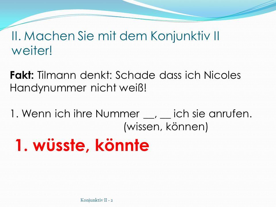 II. Machen Sie mit dem Konjunktiv II weiter! 1. wüsste, könnte Fakt: Tilmann denkt: Schade dass ich Nicoles Handynummer nicht weiß! 1. Wenn ich ihre N