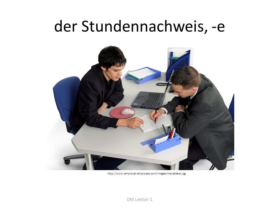 der Stundennachweis, -e DM Lektion 1 http://www.employer-employee.com/images/menatdesk.jpg