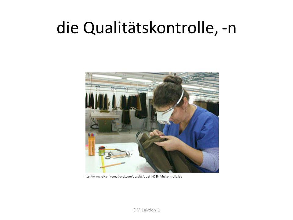 die Qualitätskontrolle, -n DM Lektion 1 http://www.elka-international.com/de/pics/qualit%C3%A4tskontrolle.jpg